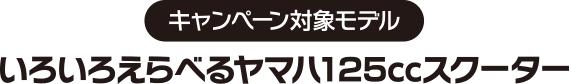 キャンペーン対象モデル/いろいろえらべるヤマハ125ccスクーター